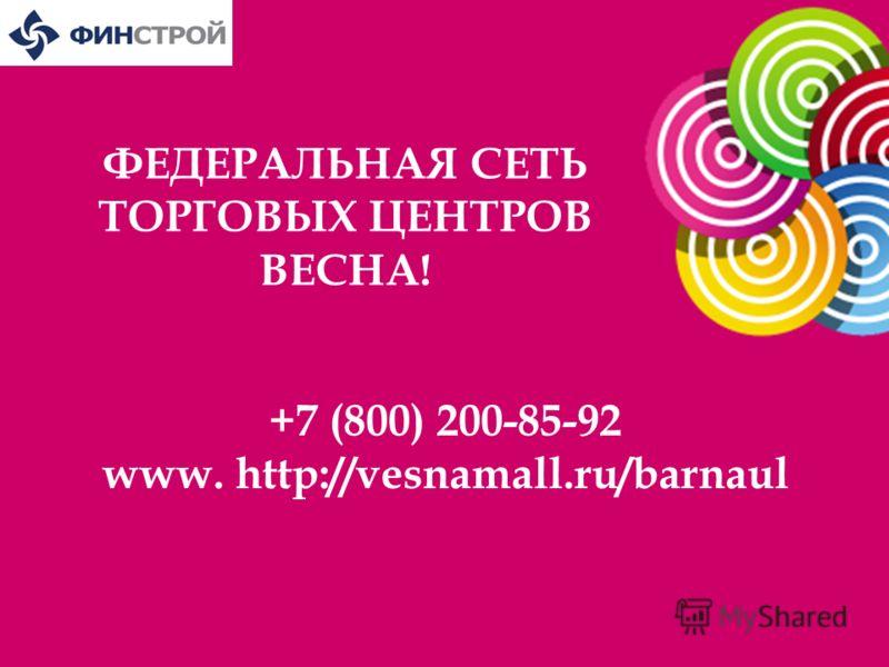 ФЕДЕРАЛЬНАЯ СЕТЬ ТОРГОВЫХ ЦЕНТРОВ ВЕСНА! +7 (800) 200-85-92 www. http://vesnamall.ru/barnaul