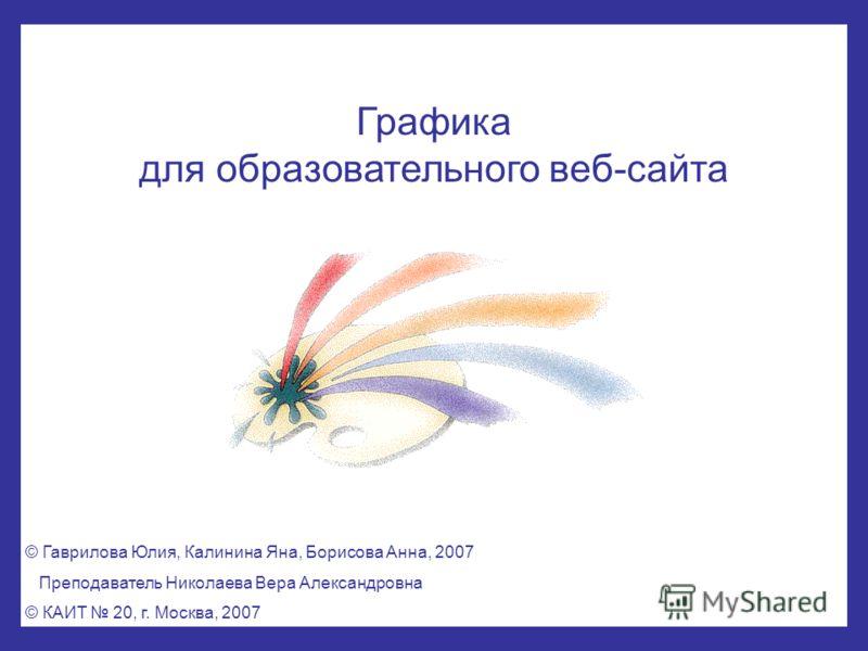 Графика для образовательного веб-сайта © Гаврилова Юлия, Калинина Яна, Борисова Анна, 2007 Преподаватель Николаева Вера Александровна © КАИТ 20, г. Москва, 2007