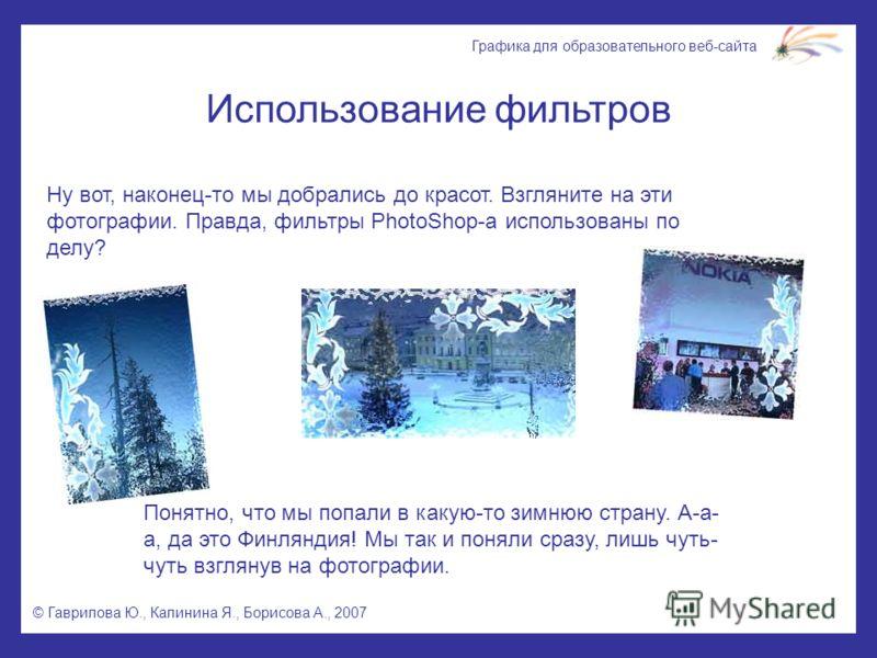 © Гаврилова Ю., Калинина Я., Борисова А., 2007 Графика для образовательного веб-сайта Использование фильтров Ну вот, наконец-то мы добрались до красот. Взгляните на эти фотографии. Правда, фильтры PhotoShop-а использованы по делу? Понятно, что мы поп