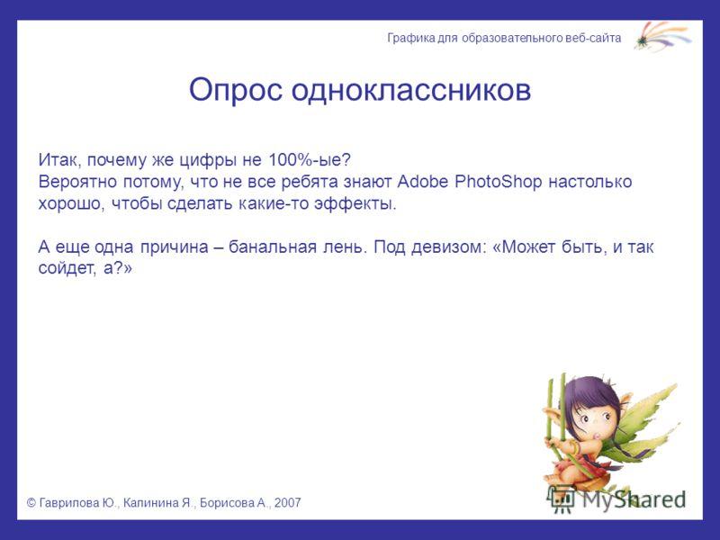 © Гаврилова Ю., Калинина Я., Борисова А., 2007 Графика для образовательного веб-сайта Опрос одноклассников Итак, почему же цифры не 100%-ые? Вероятно потому, что не все ребята знают Adobe PhotoShop настолько хорошо, чтобы сделать какие-то эффекты. А