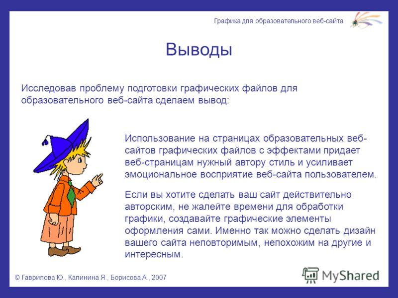 © Гаврилова Ю., Калинина Я., Борисова А., 2007 Графика для образовательного веб-сайта Выводы Исследовав проблему подготовки графических файлов для образовательного веб-сайта сделаем вывод: Использование на страницах образовательных веб- сайтов графич
