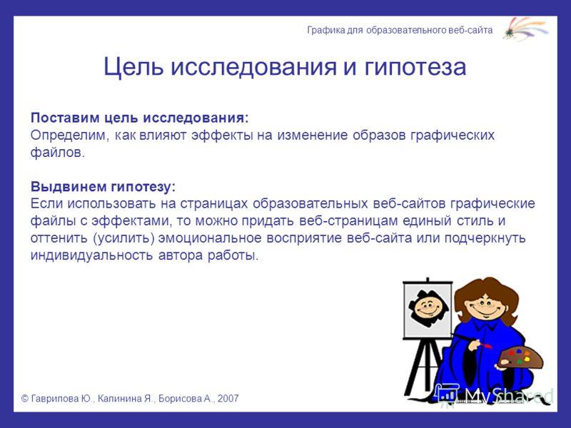 © Гаврилова Ю., Калинина Я., Борисова А., 2007 Графика для образовательного веб-сайта Цель исследования и гипотеза Поставим цель исследования: Определим, как влияют эффекты на изменение образов графических файлов. Выдвинем гипотезу: Если использовать