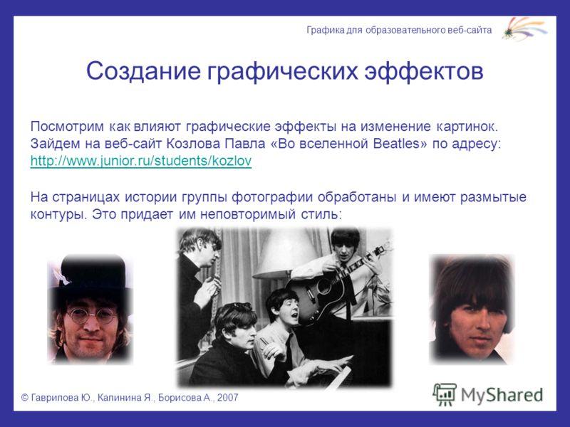 © Гаврилова Ю., Калинина Я., Борисова А., 2007 Графика для образовательного веб-сайта Создание графических эффектов Посмотрим как влияют графические эффекты на изменение картинок. Зайдем на веб-сайт Козлова Павла «Во вселенной Beatles» по адресу: htt