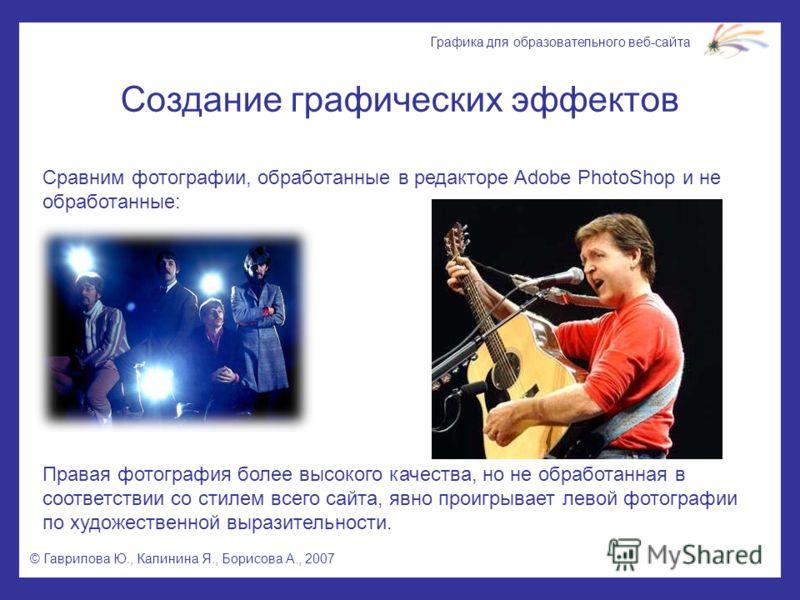 © Гаврилова Ю., Калинина Я., Борисова А., 2007 Графика для образовательного веб-сайта Создание графических эффектов Сравним фотографии, обработанные в редакторе Adobe PhotoShop и не обработанные: Правая фотография более высокого качества, но не обраб