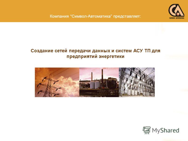 Компания Символ-Автоматика представляет: Создание сетей передачи данных и систем АСУ ТП для предприятий энергетики