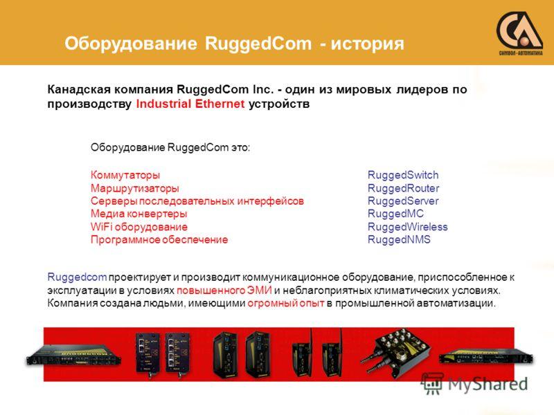 Канадская компания RuggedCom Inc. - один из мировых лидеров по производству Industrial Ethernet устройств Оборудование RuggedCom это: Коммутаторы RuggedSwitch Маршрутизаторы RuggedRouter Серверы последовательных интерфейсов RuggedServer Медиа конверт