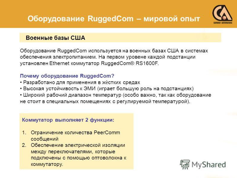 Оборудование RuggedCom – мировой опыт Оборудование RuggedCom используется на военных базах США в системах обеспечения электропитанием. На первом уровене каждой подстанции установлен Ethernet коммутатор RuggedCom® RS1600F. Почему оборудование RuggedCo