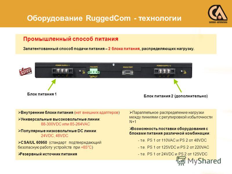 Промышленный способ питания Оборудование RuggedCom - технологии Блок питания 1 Блок питания 2 (дополнительно) Внутренние блоки питания (нет внешних адаптеров) Универсальные высоковольтные линии: 88-300VDC или 85-264VAC Популярные низковольтные DC лин