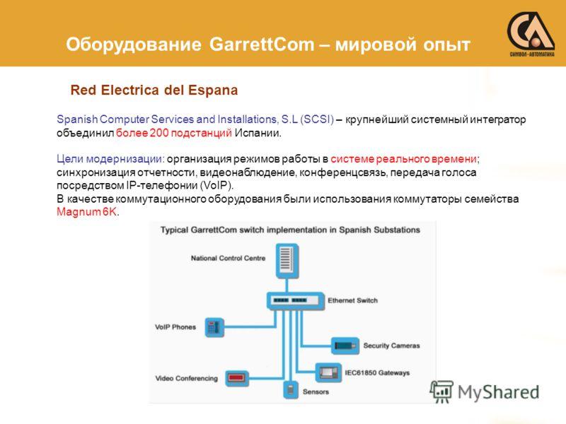 Red Electrica del Espana Оборудование GarrettCom – мировой опыт Spanish Computer Services and Installations, S.L (SCSI) – крупнейший системный интегратор объединил более 200 подстанций Испании. Цели модернизации: организация режимов работы в системе