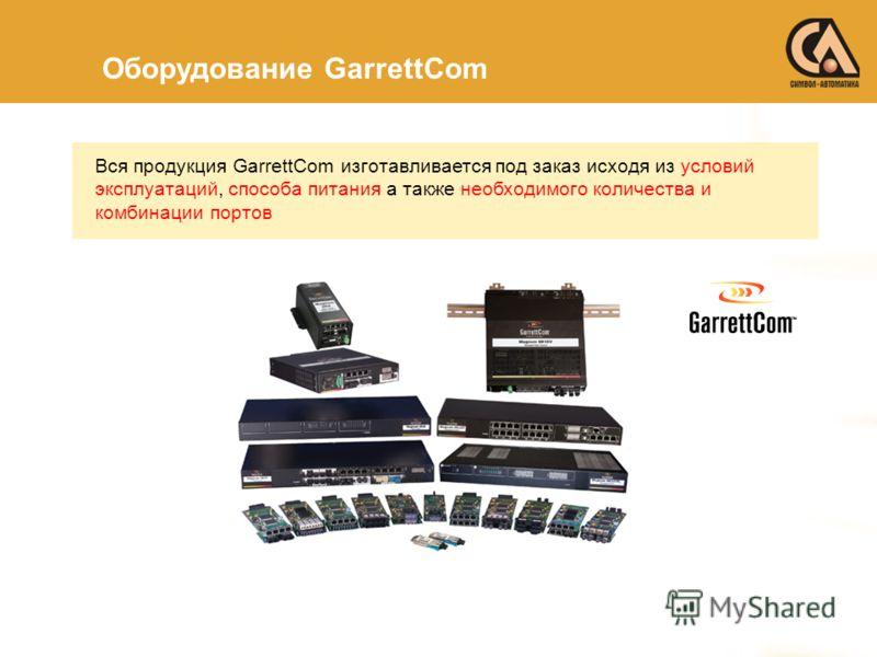 Оборудование GarrettCom Вся продукция GarrettCom изготавливается под заказ исходя из условий эксплуатаций, способа питания а также необходимого количества и комбинации портов
