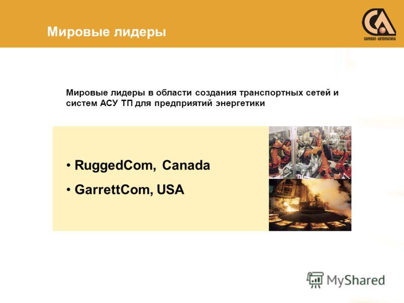 Мировые лидеры Мировые лидеры в области создания транспортных сетей и систем АСУ ТП для предприятий энергетики RuggedCom, Canada GarrettCom, USA
