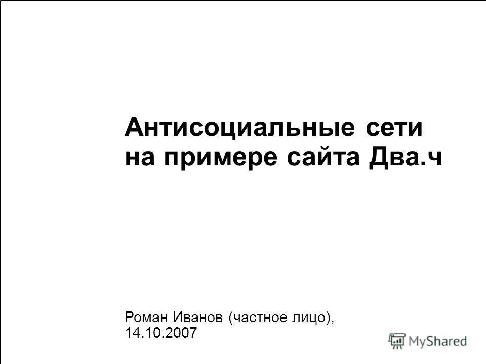 1 Антисоциальные сети на примере сайта Два.ч Роман Иванов (частное лицо), 14.10.2007