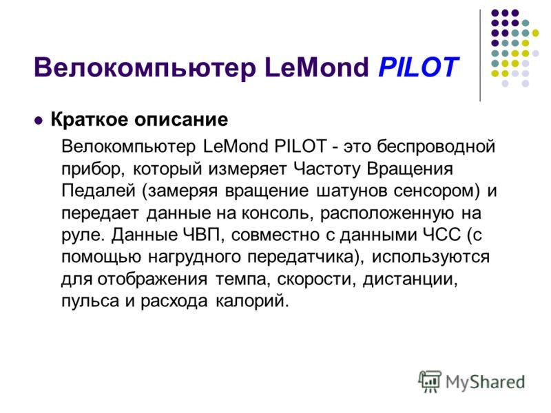 Велокомпьютер LeMond PILOT Краткое описание Велокомпьютер LeMond PILOT - это беспроводной прибор, который измеряет Частоту Вращения Педалей (замеряя вращение шатунов сенсором) и передает данные на консоль, расположенную на руле. Данные ЧВП, совместно