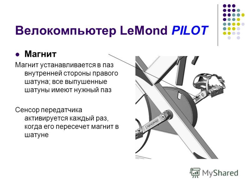 Велокомпьютер LeMond PILOT Магнит Магнит устанавливается в паз внутренней стороны правого шатуна; все выпушенные шатуны имеют нужный паз Сенсор передатчика активируется каждый раз, когда его пересечет магнит в шатуне