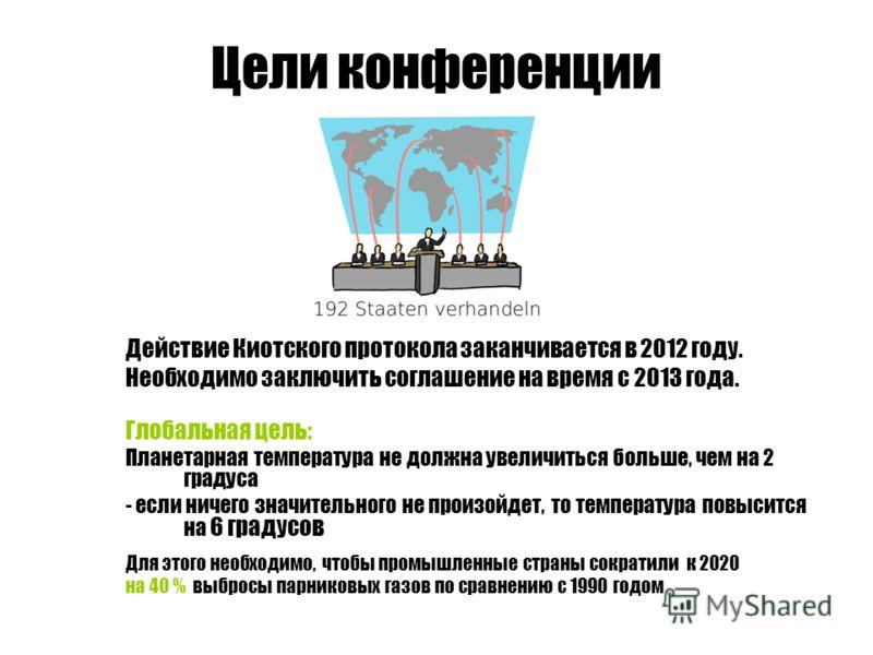 Цели конференции Действие Киотского протокола заканчивается в 2012 году. Необходимо заключить соглашение на время с 2013 года. Глобальная цель: Планетарная температура не должна увеличиться больше, чем на 2 градуса - если ничего значительного не прои