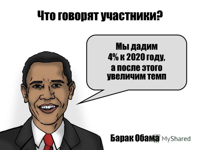 Что говорят участники? Барак Обама Мы дадим 4% к 2020 году, а после этого увеличим темп