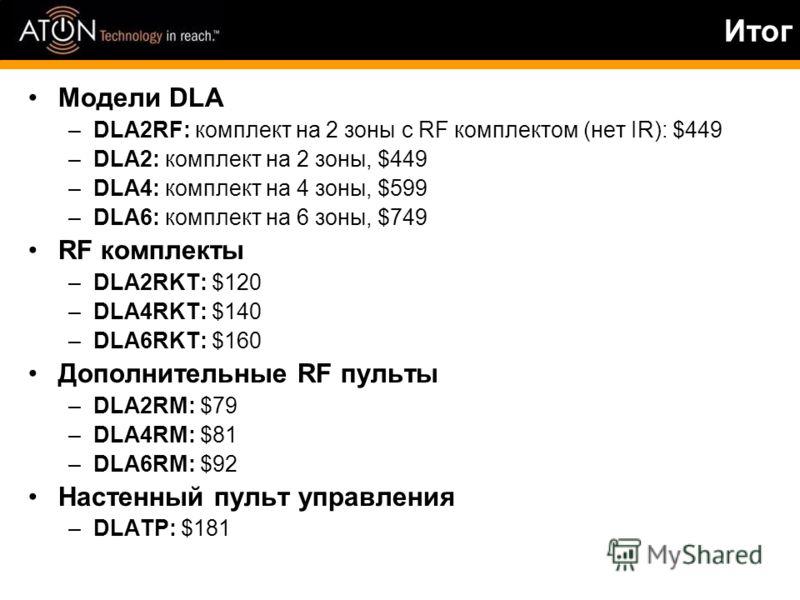 Итог Модели DLA –DLA2RF: комплект на 2 зоны с RF комплектом (нет IR): $449 –DLA2: комплект на 2 зоны, $449 –DLA4: комплект на 4 зоны, $599 –DLA6: комплект на 6 зоны, $749 RF комплекты –DLA2RKT: $120 –DLA4RKT: $140 –DLA6RKT: $160 Дополнительные RF пул