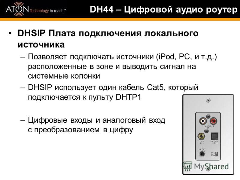 DHSIP Плата подключения локального источника –Позволяет подключать источники (iPod, PC, и т.д.) расположенные в зоне и выводить сигнал на системные колонки –DHSIP использует один кабель Cat5, который подключается к пульту DHTP1 –Цифровые входы и анал