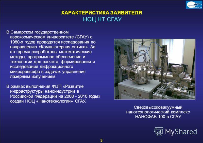 3 ХАРАКТЕРИСТИКА ЗАЯВИТЕЛЯ НОЦ НТ СГАУ Сверхвысоковакуумный нанотехнологический комплекс НАНОФАБ-100 в СГАУ В Самарском государственном аэрокосмическом университете (СГАУ) с 1980-х годов проводятся исследования по направлению «Компьютерная оптика». З