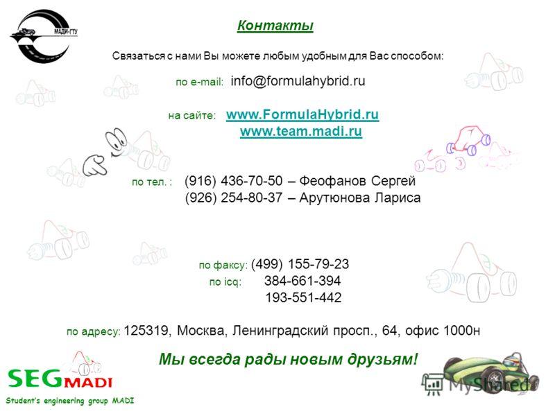 Контакты по e-mail: info@formulahybrid.ru на сайте: www.FormulaHybrid.ruwww.FormulaHybrid.ru www.team.madi.ru по тел. : (916) 436-70-50 – Феофанов Сергей (926) 254-80-37 – Арутюнова Лариса по факсу: (499) 155-79-23 по icq: 384-661-394 193-551-442 по