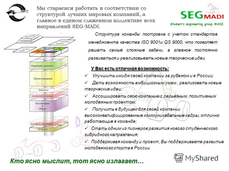 Students engineering group MADI Мы стараемся работать в соответствии со структурой лучших мировых компаний, а главное в едином слаженном коллективе всех направлений SEG-MADI. Структура команды построена с учетом стандартов менеджмента качества ISO 90