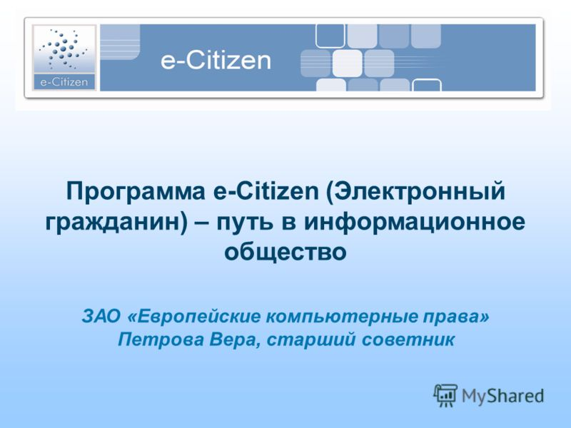 Программа e-Citizen (Электронный гражданин) – путь в информационное общество ЗАО «Европейские компьютерные права» Петрова Вера, старший советник