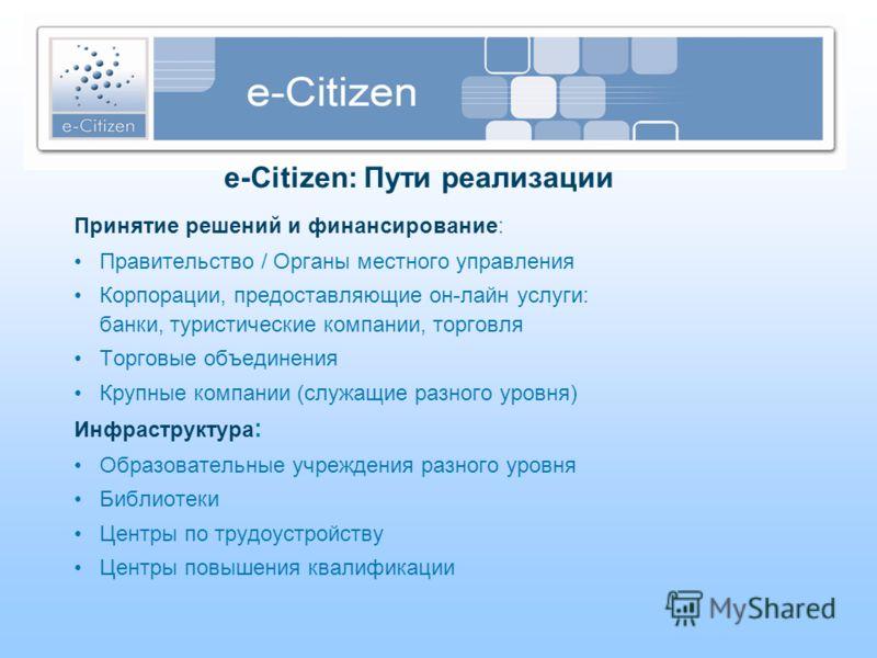 e-Citizen: Пути реализации Принятие решений и финансирование: Правительство / Органы местного управления Корпорации, предоставляющие он-лайн услуги: банки, туристические компании, торговля Торговые объединения Крупные компании (служащие разного уровн