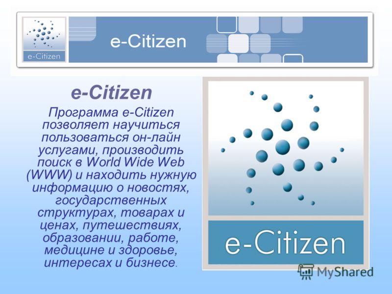 e-Citizen Программа e-Citizen позволяет научиться пользоваться он-лайн услугами, производить поиск в World Wide Web (WWW) и находить нужную информацию о новостях, государственных структурах, товарах и ценах, путешествиях, образовании, работе, медицин