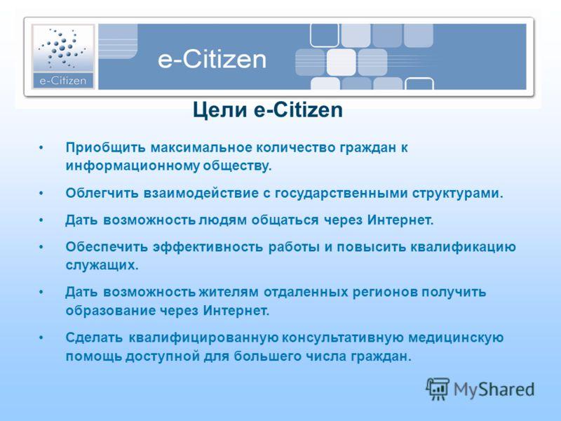 Цели e-Citizen Приобщить максимальное количество граждан к информационному обществу. Облегчить взаимодействие с государственными структурами. Дать возможность людям общаться через Интернет. Обеспечить эффективность работы и повысить квалификацию служ