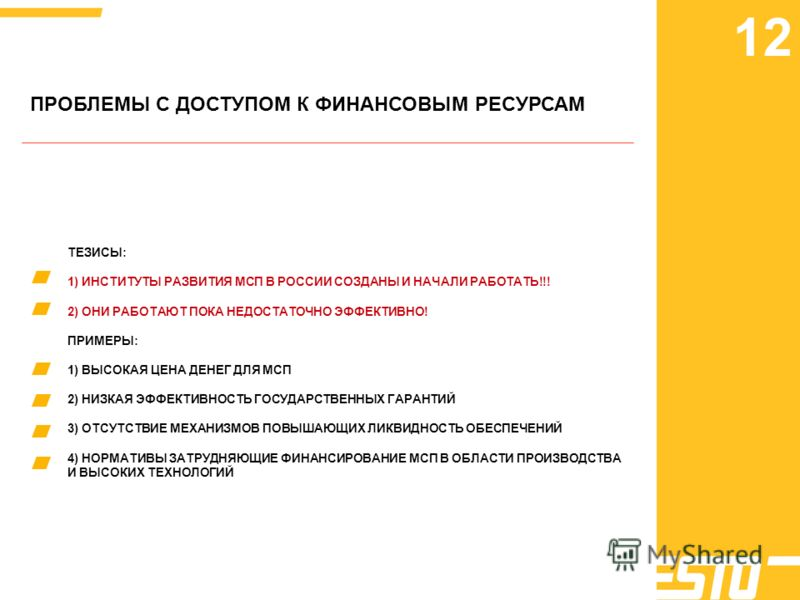 ПРОБЛЕМЫ С ДОСТУПОМ К ФИНАНСОВЫМ РЕСУРСАМ ТЕЗИСЫ: 1) ИНСТИТУТЫ РАЗВИТИЯ МСП В РОССИИ СОЗДАНЫ И НАЧАЛИ РАБОТАТЬ!!! 2) ОНИ РАБОТАЮТ ПОКА НЕДОСТАТОЧНО ЭФФЕКТИВНО! ПРИМЕРЫ: 1) ВЫСОКАЯ ЦЕНА ДЕНЕГ ДЛЯ МСП 2) НИЗКАЯ ЭФФЕКТИВНОСТЬ ГОСУДАРСТВЕННЫХ ГАРАНТИЙ 3)