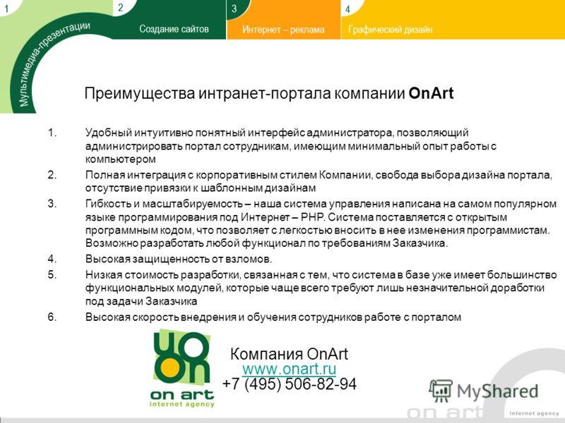 Преимущества интранет-портала компании OnArt Компания OnArt www.onart.ru +7 (495) 506-82-94 www.onart.ru 1.Удобный интуитивно понятный интерфейс администратора, позволяющий администрировать портал сотрудникам, имеющим минимальный опыт работы с компью
