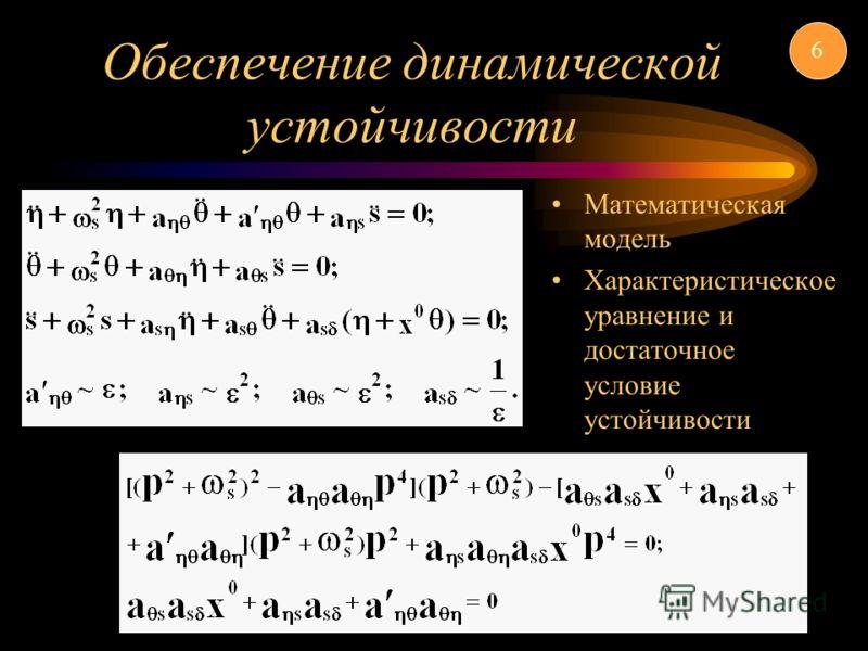 Обеспечение динамической устойчивости Математическая модель Характеристическое уравнение и достаточное условие устойчивости 6