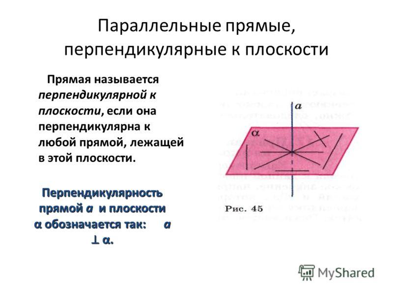 Параллельные прямые, перпендикулярные к плоскости Прямая называется перпендикулярной к плоскости, если она перпендикулярна к любой прямой, лежащей в этой плоскости. Перпендикулярность прямой a и плоскости α обозначается так: а α.