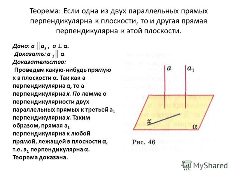 Теорема: Если одна из двух параллельных прямых перпендикулярна к плоскости, то и другая прямая перпендикулярна к этой плоскости. Дано: а а 1, а α. Доказать: а 1 α Доказательство: Проведем какую-нибудь прямую х в плоскости α. Так как а перпендикулярна