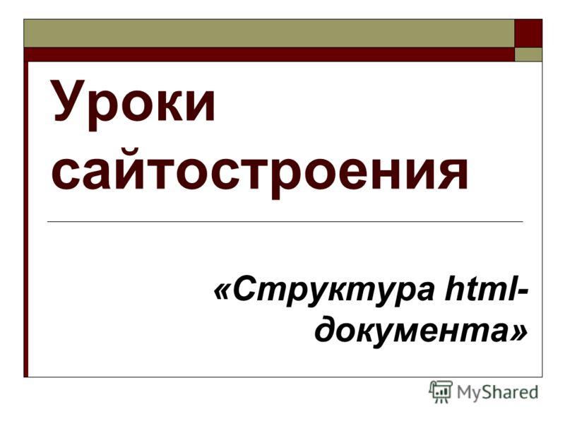 Уроки сайтостроения «Структура html- документа»