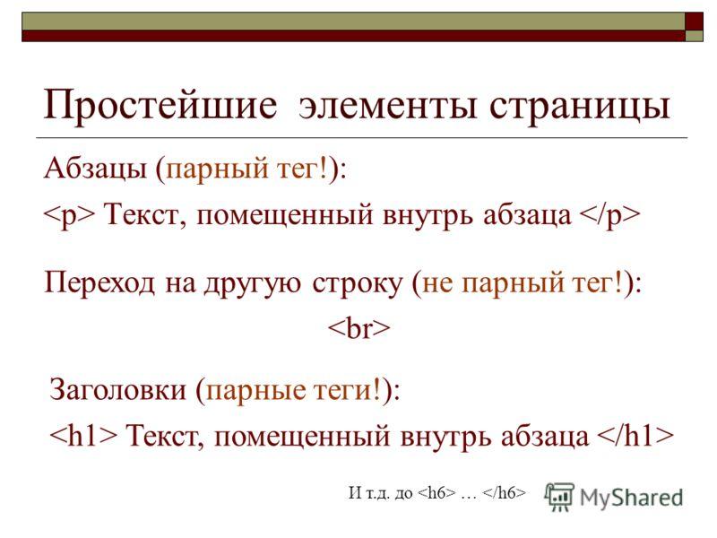 Простейшие элементы страницы Абзацы (парный тег!): Текст, помещенный внутрь абзаца Переход на другую строку (не парный тег!): Заголовки (парные теги!): Текст, помещенный внутрь абзаца И т.д. до …
