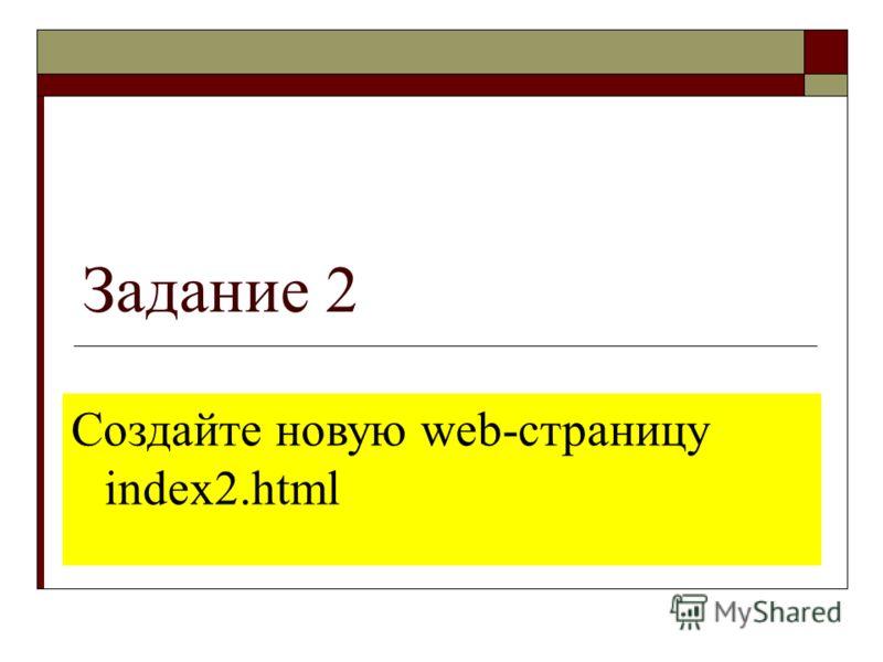 Задание 2 Создайте новую web-страницу index2.html