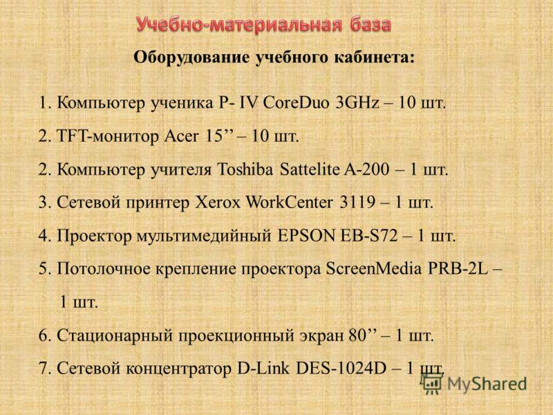 Оборудование учебного кабинета: 1. Компьютер ученика P- IV CoreDuo 3GHz – 10 шт. 2. TFT-монитор Acer 15 – 10 шт. 2. Компьютер учителя Toshiba Sattelite A-200 – 1 шт. 3. Сетевой принтер Xerox WorkCenter 3119 – 1 шт. 4. Проектор мультимедийный EPSON EB