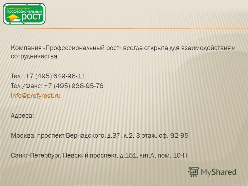 Компания «Профессиональный рост» всегда открыта для взаимодействия и сотрудничества. Тел.: +7 (495) 649-96-11 Тел./Факс: +7 (495) 938-95-76 info@profyrost.ru Адреса: Москва, проспект Вернадского, д.37, к.2, 3 этаж, оф. 92-95 Санкт-Петербург, Невский