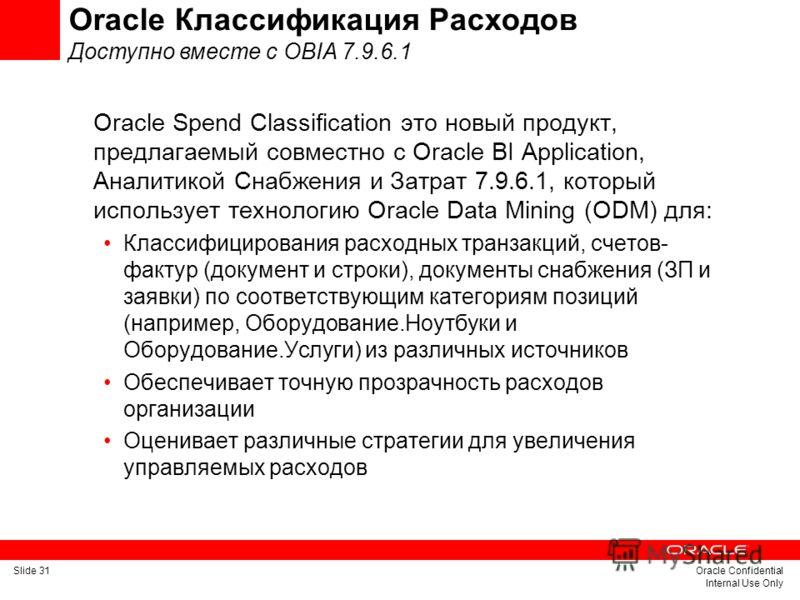 Slide 31Oracle Confidential Internal Use Only Oracle Классификация Расходов Доступно вместе с OBIA 7.9.6.1 Oracle Spend Classification это новый продукт, предлагаемый совместно с Oracle BI Application, Аналитикой Снабжения и Затрат 7.9.6.1, который и