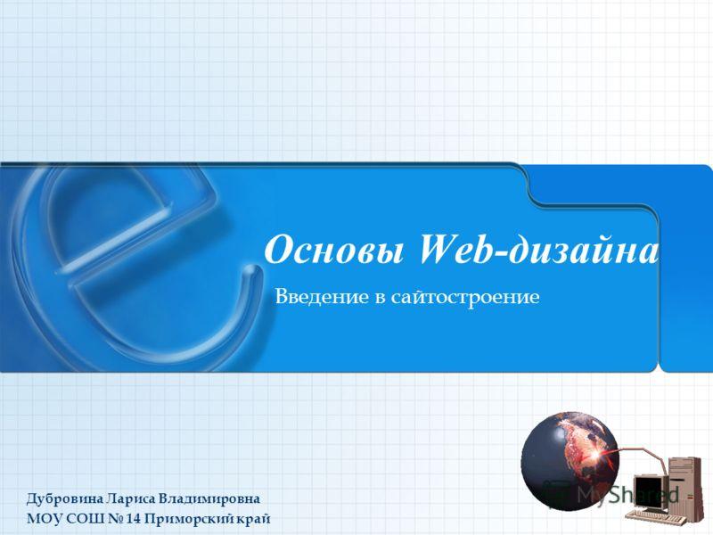 Основы Web-дизайна Введение в сайтостроение Дубровина Лариса Владимировна МОУ СОШ 14 Приморский край