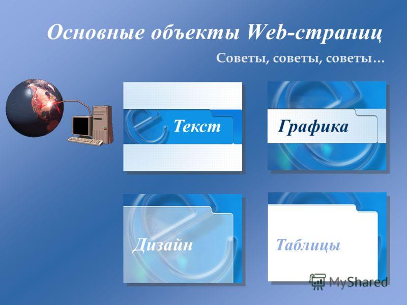 Основные объекты Web-страниц Советы, советы, советы… Текст Графика Дизайн Таблицы