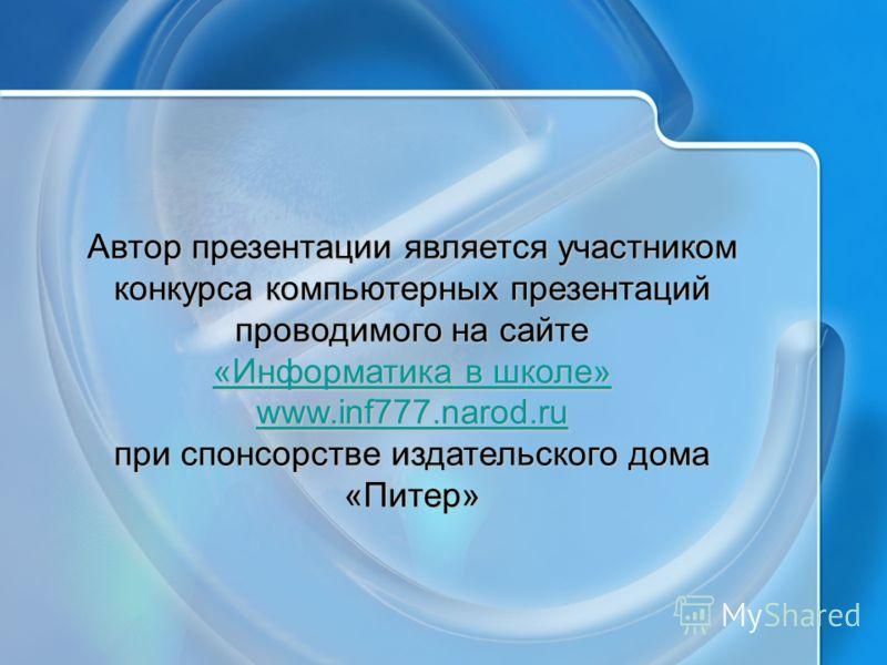 Автор презентации является участником конкурса компьютерных презентаций проводимого на сайте «Информатика в школе» «Информатика в школе» www.inf777.narod.ru при спонсорстве издательского дома «Питер»