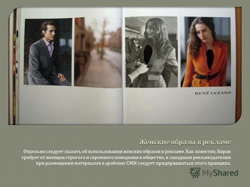Отдельно следует сказать об использовании женских образов в рекламе. Как известно, Коран требует от женщин строгого и скромного поведения в обществе, и западным рекламодателям при размещении материалов в арабских СМИ следует придерживаться этого прин