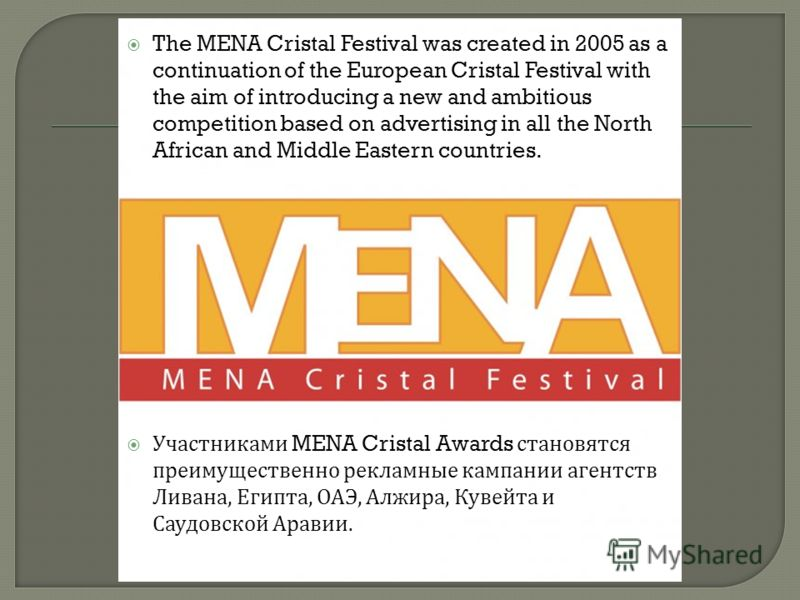 The MENA Cristal Festival was created in 2005 as a continuation of the European Cristal Festival with the aim of introducing a new and ambitious competition based on advertising in all the North African and Middle Eastern countries. Участниками MENA
