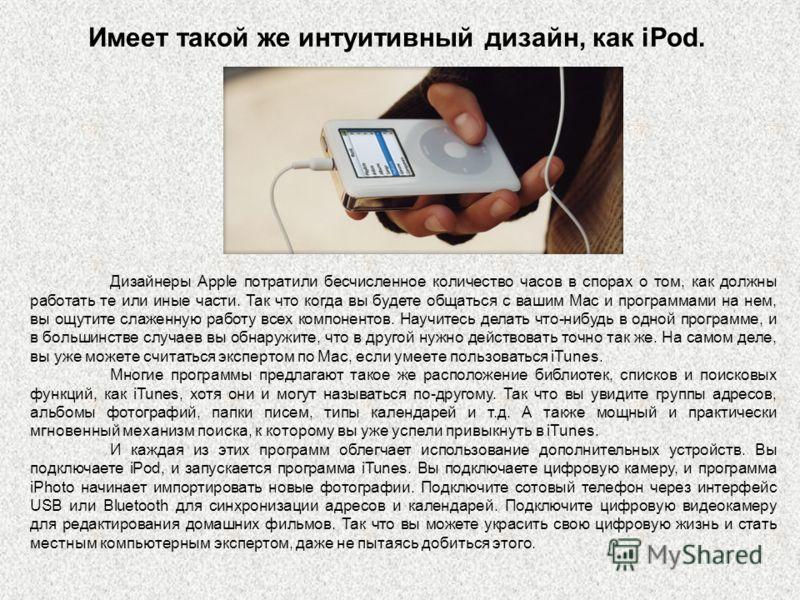 Имеет такой же интуитивный дизайн, как iPod. Дизайнеры Apple потратили бесчисленное количество часов в спорах о том, как должны работать те или иные части. Так что когда вы будете общаться с вашим Mac и программами на нем, вы ощутите слаженную работу