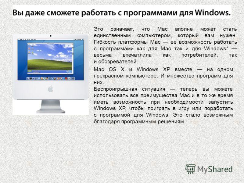 Это означает, что Mac вполне может стать единственным компьютером, который вам нужен. Гибкость платформы Mac ее возможность работать с программами как для Mac так и для Windows* весьма впечатлила как потребителей, так и обозревателей. Mac OS X и Wind