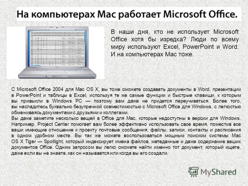 В наши дня, кто не использует Microsoft Office хотя бы изредка? Люди по всему миру используют Excel, PowerPoint и Word. И на компьютерах Mac тоже. С Microsoft Office 2004 для Mac OS X, вы тоже сможете создавать документы в Word, презентации в PowerPo