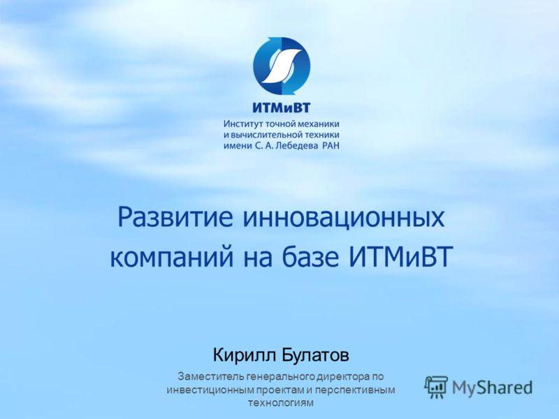 Развитие инновационных компаний на базе ИТМиВТ Кирилл Булатов Заместитель генерального директора по инвестиционным проектам и перспективным технологиям