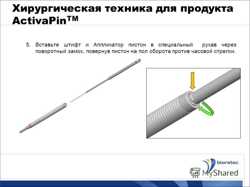 Хирургическая техника для продукта ActivaPin TM 5. Вставьте штифт и Аппликатор пистон в специальный рукав через поворотный замок, повернув пистон на пол оборота против часовой стрелки.